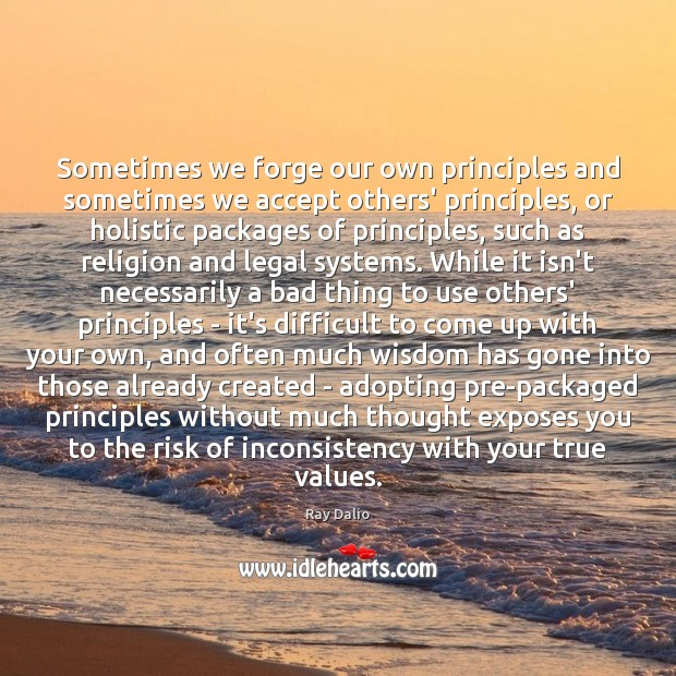 Sometimes we forge our own principles and sometimes we accept others' principles, Ray Dalio Picture Quote