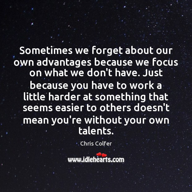 Sometimes we forget about our own advantages because we focus on what Chris Colfer Picture Quote