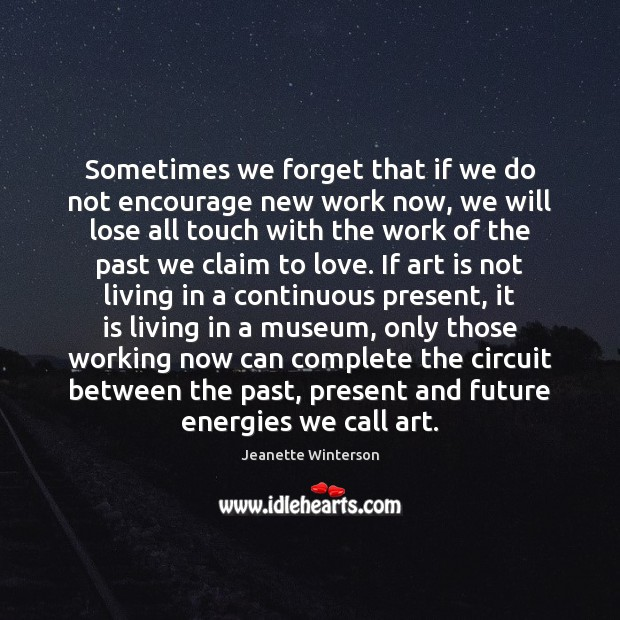 Sometimes we forget that if we do not encourage new work now, Jeanette Winterson Picture Quote