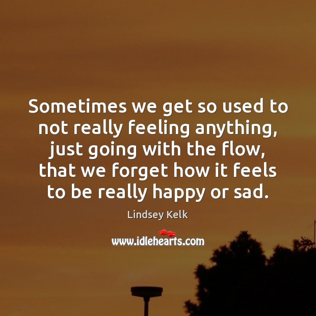 Sometimes We Get So Used To Not Really Feeling Anything Just Going