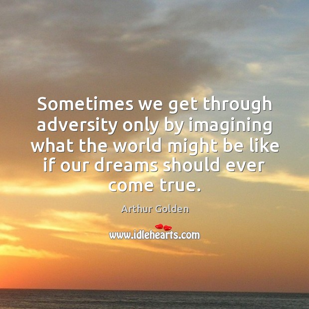 Sometimes we get through adversity only by imagining what the world might Arthur Golden Picture Quote