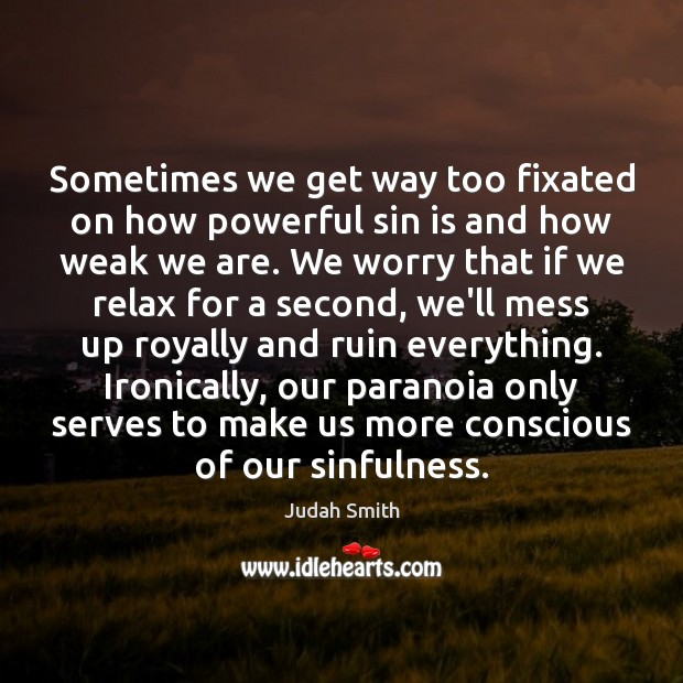 Sometimes we get way too fixated on how powerful sin is and Judah Smith Picture Quote