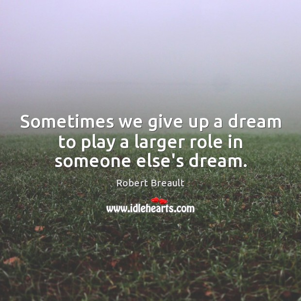 Sometimes we give up a dream to play a larger role in someone else's dream. Image