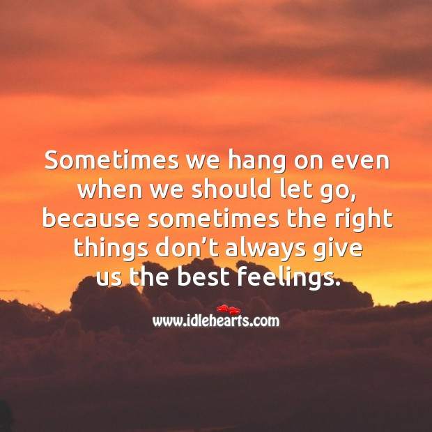 Sometimes we hang on even when we should let go, because sometimes the right things don't always give us the best feelings. Image