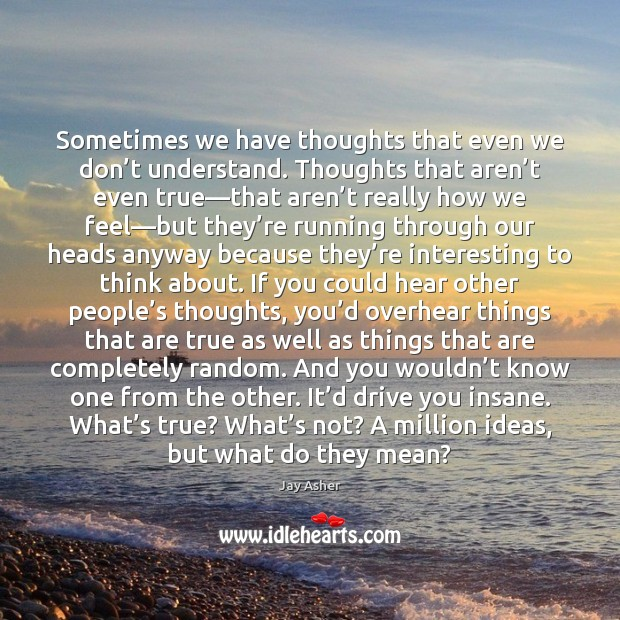 Sometimes we have thoughts that even we don't understand. Thoughts that Jay Asher Picture Quote