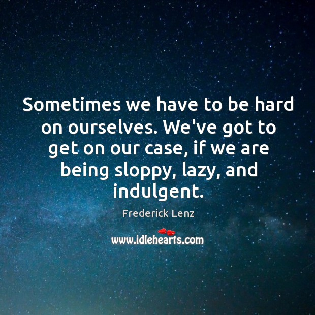Sometimes we have to be hard on ourselves. We've got to get Image