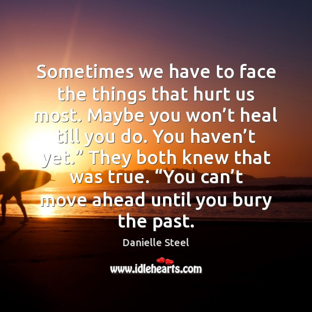 Sometimes we have to face the things that hurt us most. Maybe Danielle Steel Picture Quote
