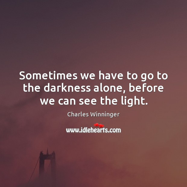 Sometimes we have to go to the darkness alone, before we can see the light. Image