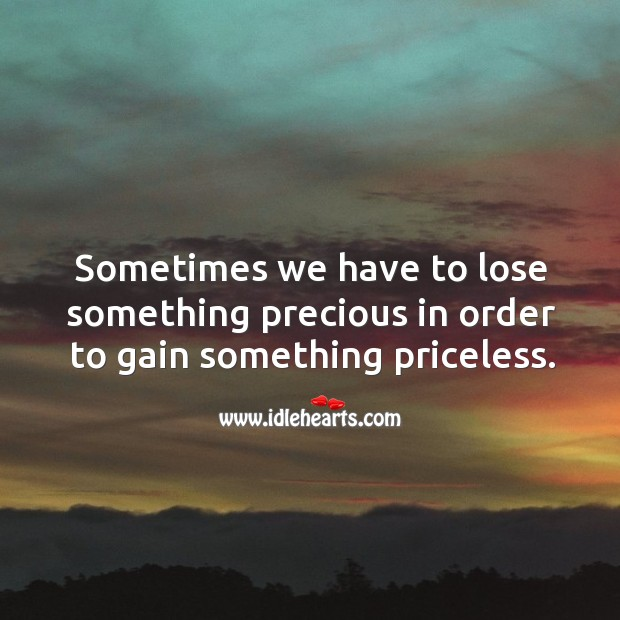 Sometimes we have to lose something precious in order to gain something priceless. Image