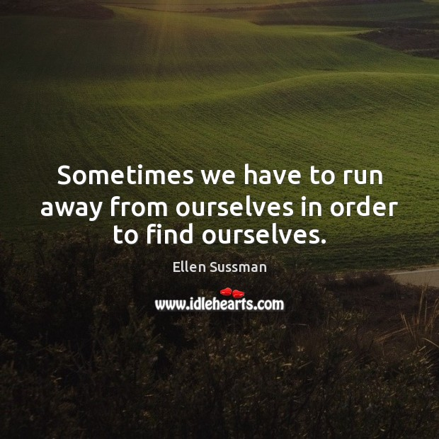 Sometimes we have to run away from ourselves in order to find ourselves. Image