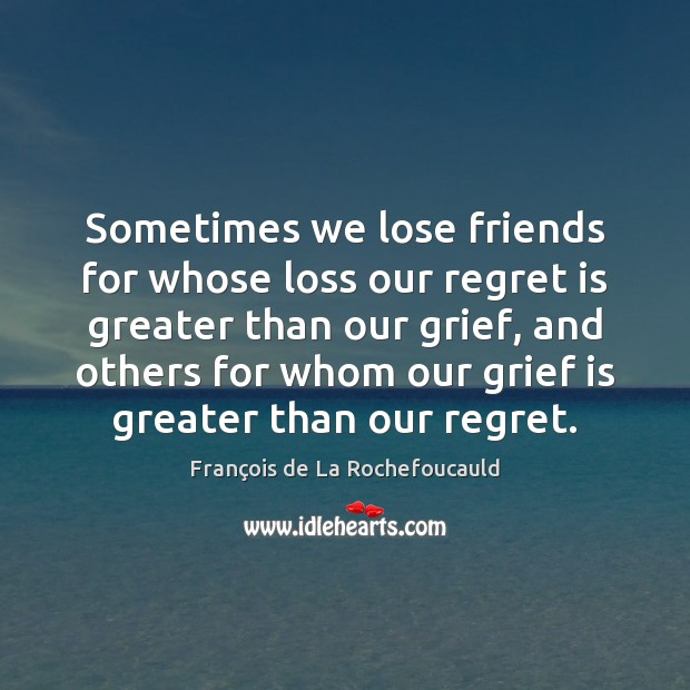 Sometimes we lose friends for whose loss our regret is greater than Regret Quotes Image