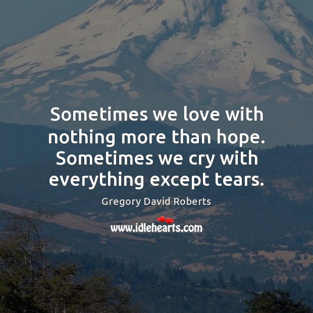 Sometimes we love with nothing more than hope. Sometimes we cry with Gregory David Roberts Picture Quote