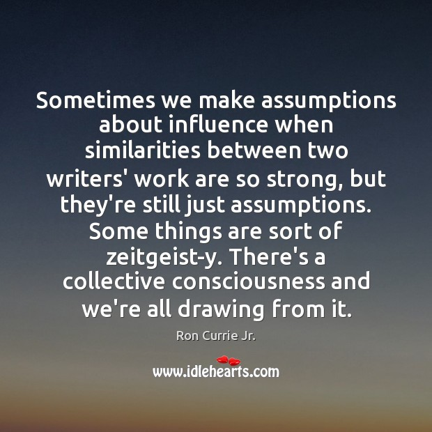 Sometimes we make assumptions about influence when similarities between two writers' work Ron Currie Jr. Picture Quote