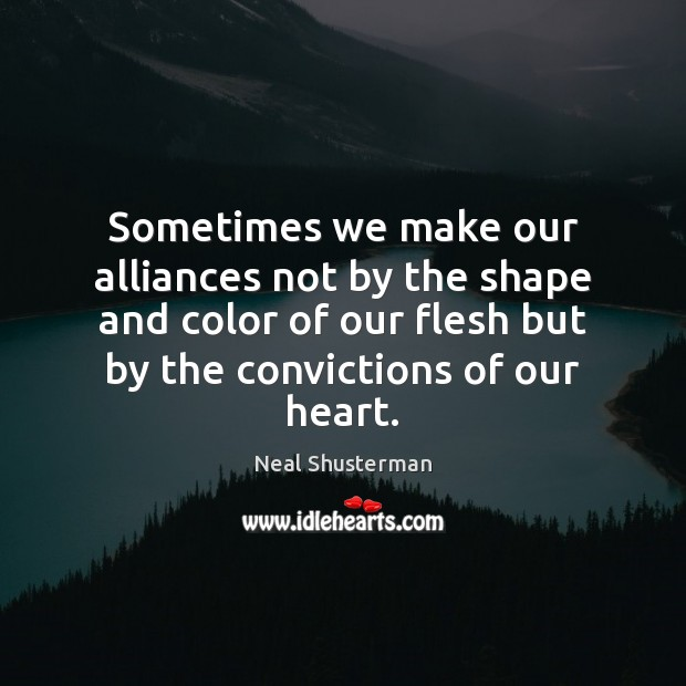 Sometimes we make our alliances not by the shape and color of Neal Shusterman Picture Quote
