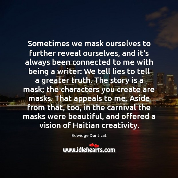 Sometimes we mask ourselves to further reveal ourselves, and it's always been Edwidge Danticat Picture Quote