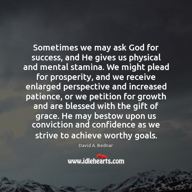 Sometimes we may ask God for success, and He gives us physical David A. Bednar Picture Quote