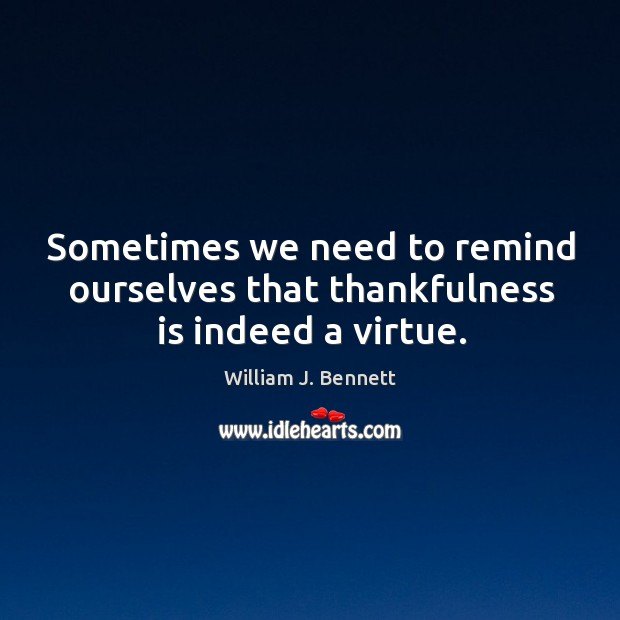 Sometimes we need to remind ourselves that thankfulness is indeed a virtue. William J. Bennett Picture Quote