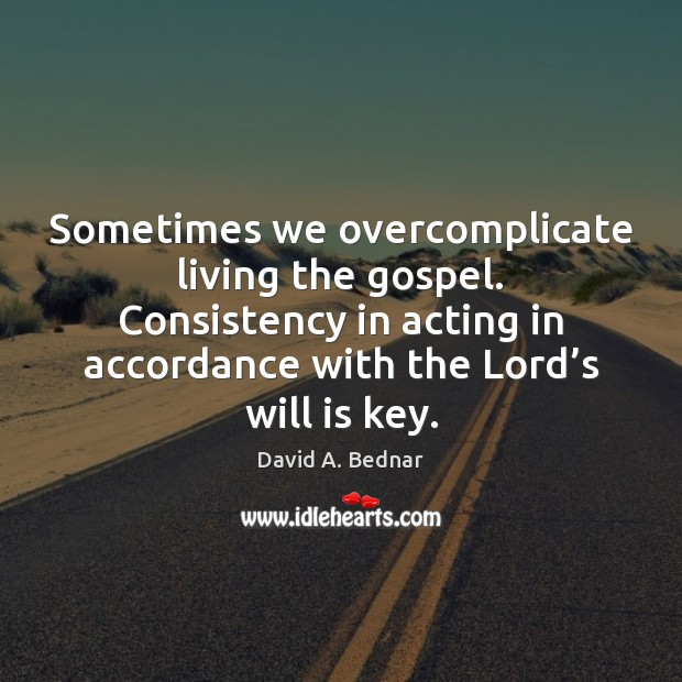 Sometimes we overcomplicate living the gospel. Consistency in acting in accordance with David A. Bednar Picture Quote