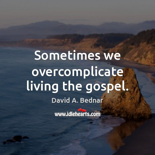 Sometimes we overcomplicate living the gospel. David A. Bednar Picture Quote
