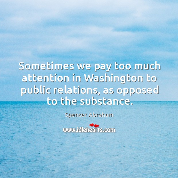 Sometimes we pay too much attention in washington to public relations, as opposed to the substance. Spencer Abraham Picture Quote