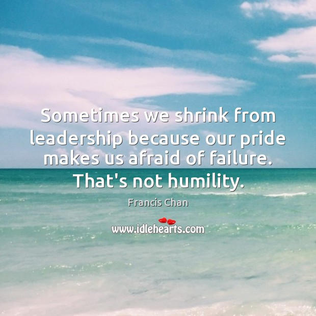 Sometimes we shrink from leadership because our pride makes us afraid of Image