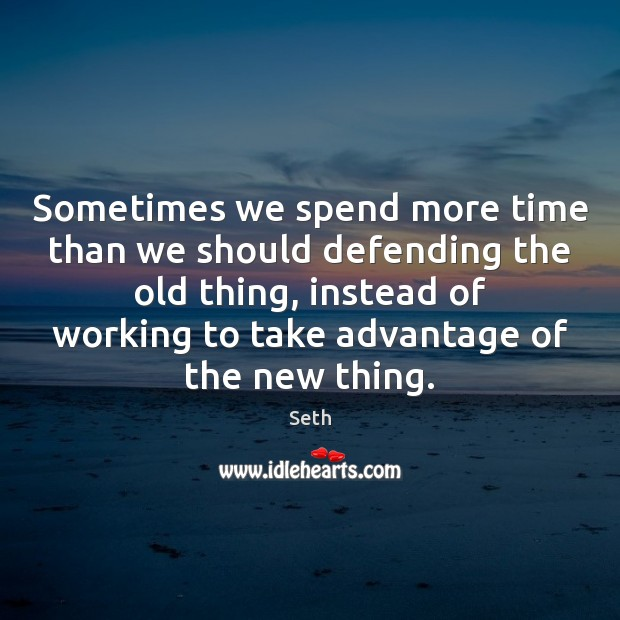 Sometimes we spend more time than we should defending the old thing, Seth Picture Quote
