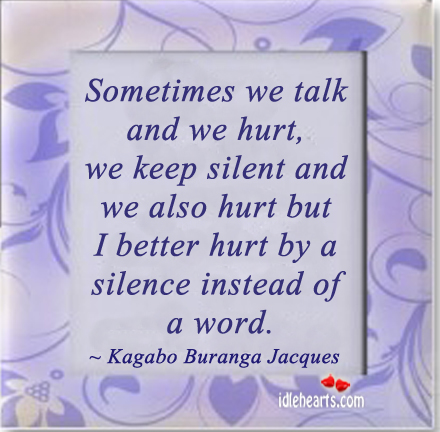 Sometimes We Talk And We Hurt, We Keep Silent And…