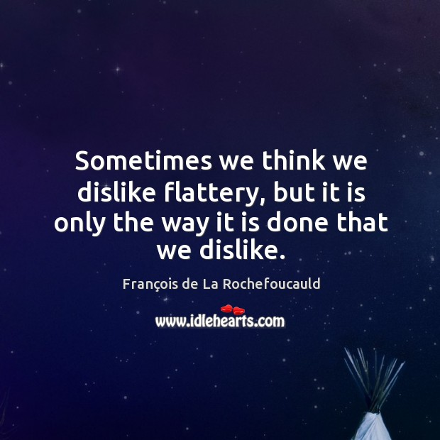 Sometimes we think we dislike flattery, but it is only the way it is done that we dislike. Image