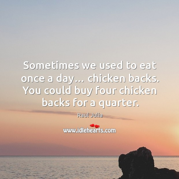 Sometimes we used to eat once a day… chicken backs. You could buy four chicken backs for a quarter. Raul Julia Picture Quote