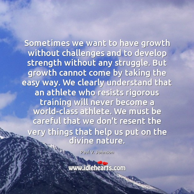 Sometimes we want to have growth without challenges and to develop strength Image
