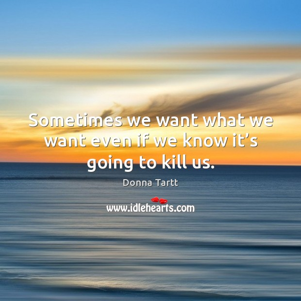 Sometimes we want what we want even if we know it's going to kill us. Donna Tartt Picture Quote