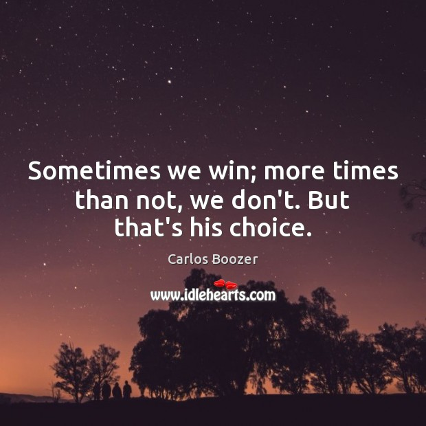 Sometimes we win; more times than not, we don't. But that's his choice. Image
