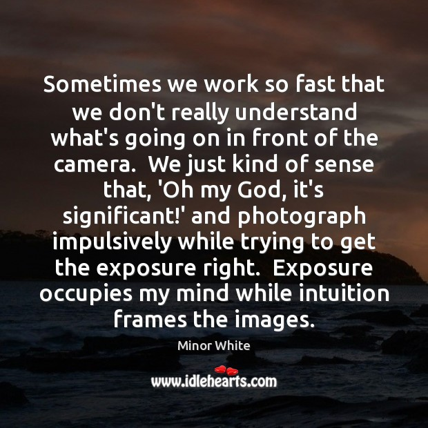 Image, Sometimes we work so fast that we don't really understand what's going