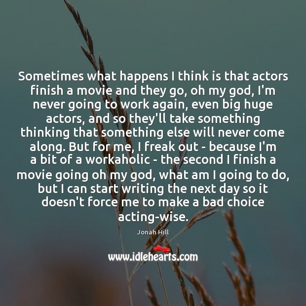 Image, Sometimes what happens I think is that actors finish a movie and