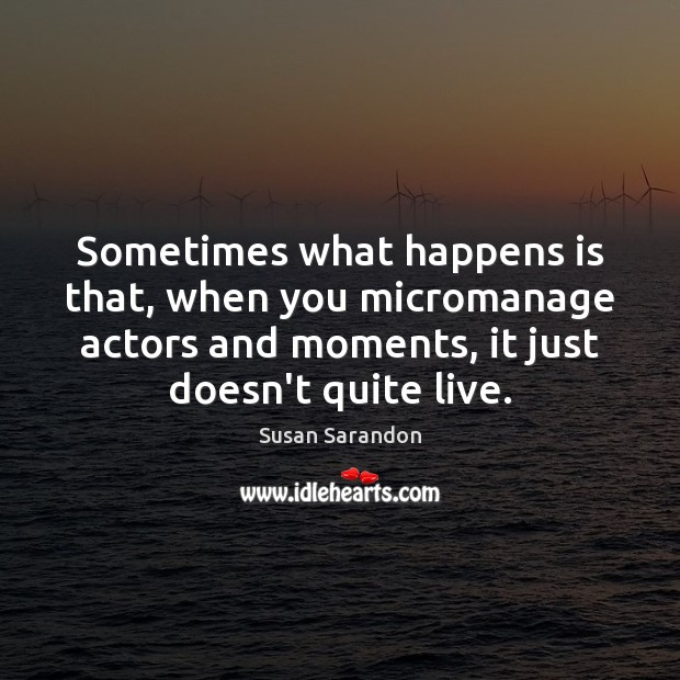 Sometimes what happens is that, when you micromanage actors and moments, it Image