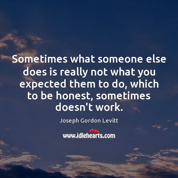 Sometimes what someone else does is really not what you expected them Joseph Gordon Levitt Picture Quote