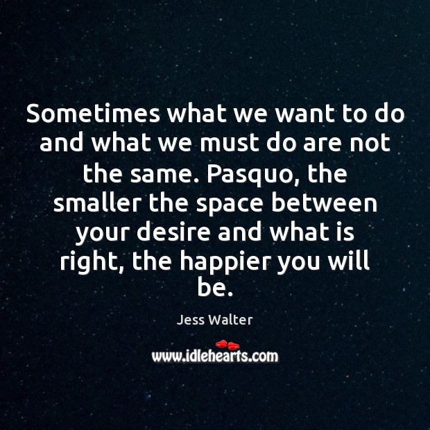 Sometimes what we want to do and what we must do are Jess Walter Picture Quote