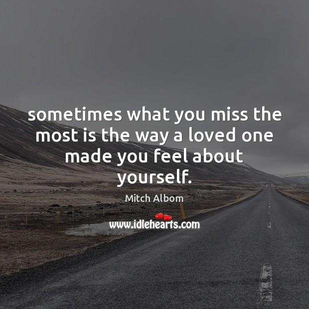 Sometimes what you miss the most is the way a loved one made you feel about yourself. Mitch Albom Picture Quote