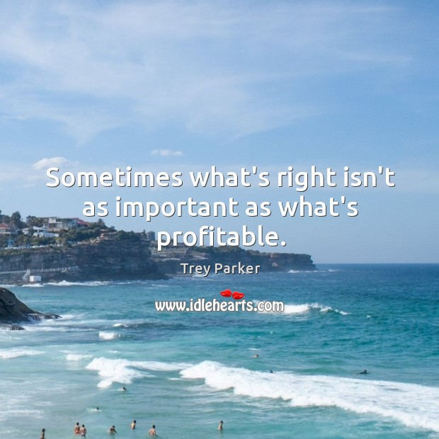 Sometimes what's right isn't as important as what's profitable. Trey Parker Picture Quote