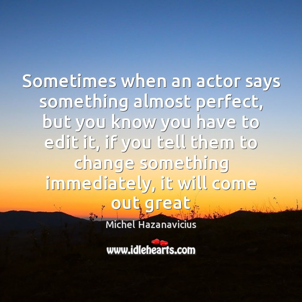 Sometimes when an actor says something almost perfect, but you know you Michel Hazanavicius Picture Quote