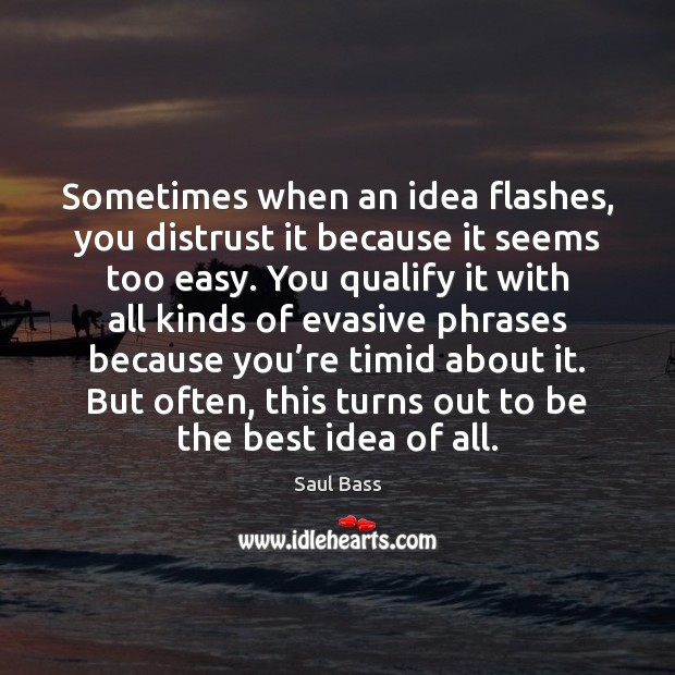 Sometimes when an idea flashes, you distrust it because it seems too Saul Bass Picture Quote