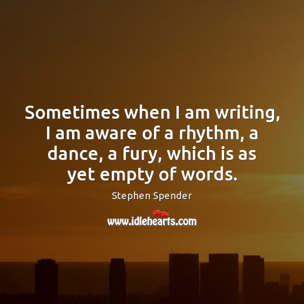 Sometimes when I am writing, I am aware of a rhythm, a Stephen Spender Picture Quote