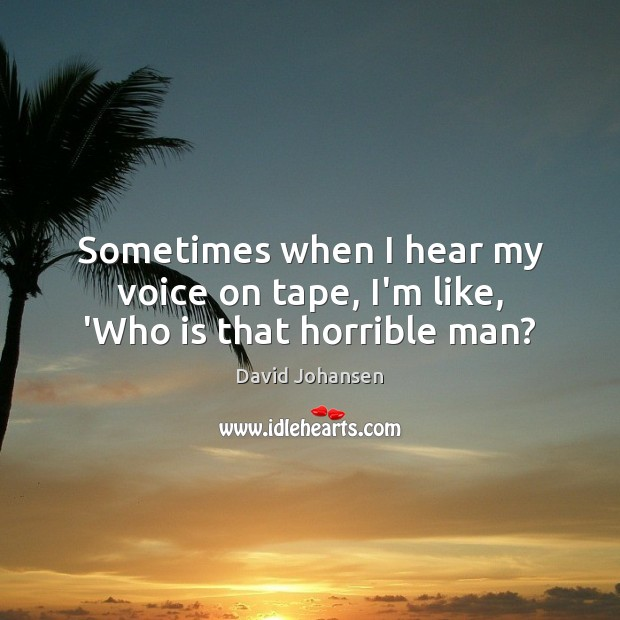 Sometimes when I hear my voice on tape, I'm like, 'Who is that horrible man? Image