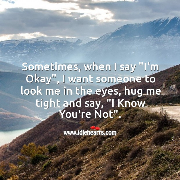 """Image, Sometimes, when I say """"I'm Okay"""", I want someone to look me in the eyes, hug me tight."""