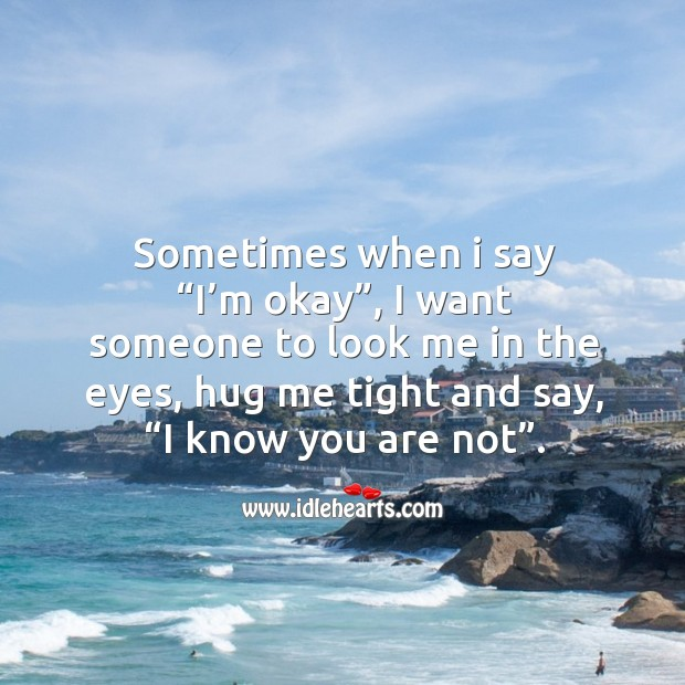 """Sometimes when I say """"i'm okay"""", I want someone to look me in the eyes, hug me tight and say, """"i know you are not"""". Image"""