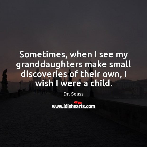 Sometimes, when I see my granddaughters make small discoveries of their own, Dr. Seuss Picture Quote
