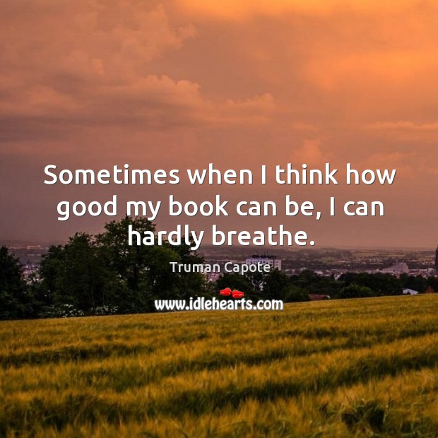 Sometimes when I think how good my book can be, I can hardly breathe. Image