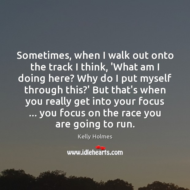 Sometimes, when I walk out onto the track I think, 'What am Image