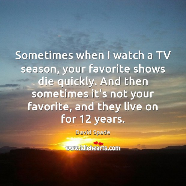 Sometimes when I watch a TV season, your favorite shows die quickly. Image
