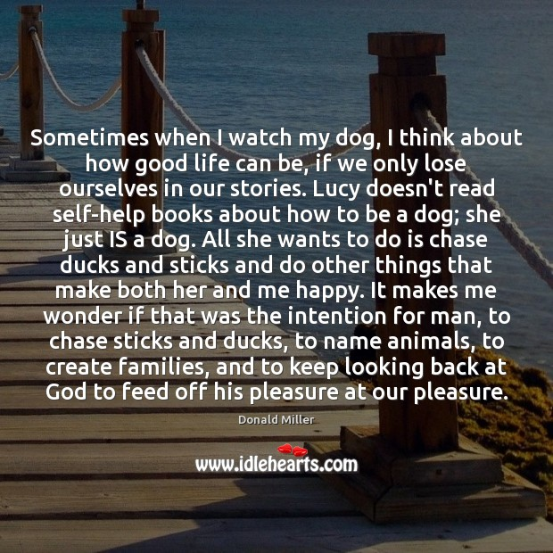 Sometimes when I watch my dog, I think about how good life Donald Miller Picture Quote